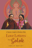 Love Letters from Golok A Tantric Couple in Modern Tibet by Holly Gayley