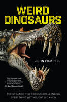 Weird Dinosaurs The Strange New Fossils Challenging Everything We Thought We Knew by John Pickrell, Philip Currie