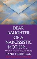 Dear Daughter of a Narcissistic Mother 100 letters for your Healing and Thriving by Danu Morrigan