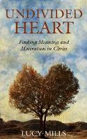 Undivided Heart Finding Meaning and Motivation in Christ by Lucy Mills