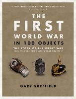 The First World War in 100 Objects by Professor Gary Sheffield