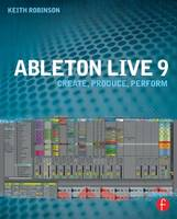 Ableton Live 9 Create, Produce, Perform by Keith Robinson