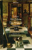 The Animals Among Us The New Science of Anthrozoology by John Bradshaw