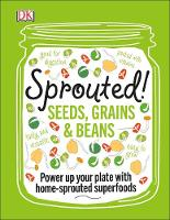Sprouted! Seeds, grains & beans; power up your plate with home-sprouted superfoods by DK