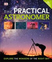 The Practical Astronomer Explore the Wonder of the Night Sky by DK