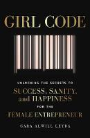 Girl Code Unlocking the Secrets to Success, Sanity and Happiness for the Female Entrepreneur by Cara Alwill Leyba