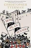 How to Plan a Crusade Reason and Religious War in the High Middle Ages by Christopher Tyerman
