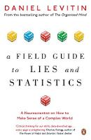 A Field Guide to Lies and Statistics A Neuroscientist on How to Make Sense of a Complex World by Daniel Levitin