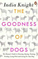 The Goodness of Dogs The Human's Guide to Choosing, Buying, Training, Feeding, Living With and Caring For Your Dog by India Knight