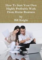 How to Start Your Own Highly Profitable Work from Home Business by Bill Knight