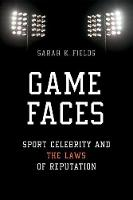 Game Faces Sport Celebrity and the Laws of Reputation by Sarah K. Fields