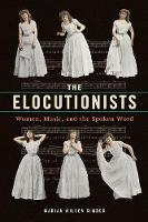 The Elocutionists Women, Music, and the Spoken Word by Marian Wilson Kimber