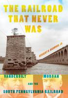 The Railroad That Never Was Vanderbilt, Morgan, and the South Pennsylvania Railroad by Herbert H., Jr. Harwood