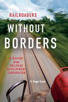 Railroaders without Borders A History of the Railroad Development Corporation by H. Roger Grant