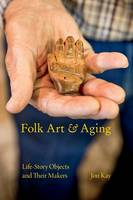 Folk Art and Aging Life-Story Objects and Their Makers by Jon Kay
