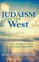 Judaism and the West From Hermann Cohen to Joseph Soloveitchik by Robert Erlewine