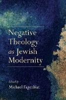 Negative Theology as Jewish Modernity by Michael Fagenblat
