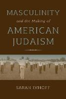 Masculinity and the Making of American Judaism by Sarah Imhoff