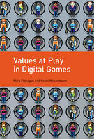 Values at Play in Digital Games by Mary (Sherman Fairchild Distinguished Professor in Digital Humanities; Professor, Film and Media Studies, Dartmouth C Flanagan