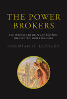 The Power Brokers The Struggle to Shape and Control the Electric Power Industry by Jeremiah D. Lambert
