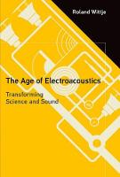 The Age of Electroacoustics Transforming Science and Sound by Roland (Indian Institute of Technology Madras) Wittje