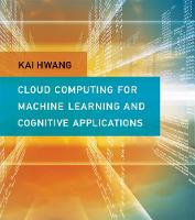 Cloud Computing for Machine Learning and Cognitive Applications by Kai (Professor of Electrical Engineering and Computer Science, University of Southern California) Hwang