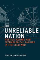 The Unreliable Nation Hostile Nature and Technological Failure in the Cold War by Edward (Associate Professor, History of Science and Technology, York University) Jones-Imhotep