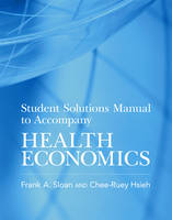 Student Solutions Manual to Accompany Health Economics by Frank A. (Professor of Health Policy and Management and Professor of Economics, Duke University) Sloan, Chee-Ruey (Visit Hsieh