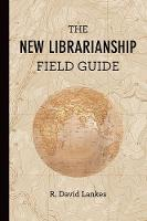 The New Librarianship Field Guide by R. David (Director and Associate Dean, University of South Carolina) Lankes