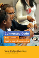 Connected Code Why Children Need to Learn Programming by Yasmin B. (Professor of Learning Sciences, University of Pennsylvania) Kafai, Quinn (Assistant Professor, College of Cha Burke