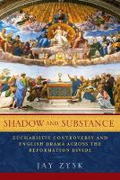 Shadow and Substance Eucharistic Controversy and English Drama Across the Reformation Divide by Jay Zysk