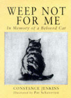 Weep Not for Me In Memory of a Beloved Cat by Constance Jenkins, Pat Schaverien