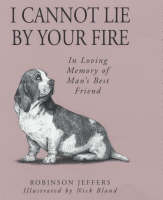 I Cannot Lie by Your Fire In Memory of Man's Best Friend by Robinson Jeffers