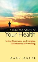 Change the Story of Your Health Using Shamanic and Jungian Techniques for Healing by Carl Greer
