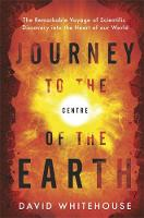 Cover for Journey to the Centre of the Earth The Remarkable Voyage of Scientific Discovery into the Heart of Our World by David Whitehouse