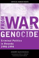 From War to Genocide Criminal Politics in Rwanda, 1990-1994 by Andre Guichaoua, Scott Straus
