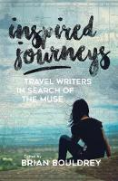 Inspired Journeys Travel Writers in Search of the Muse by Brian Bouldrey