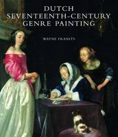 Dutch Seventeenth-century Genre Painting Its Stylistic and Thematic Evolution by Wayne E. Franits