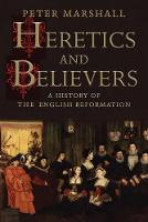 Heretics and Believers A History of the English Reformation by Peter Marshall