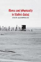 Illness and Inhumanity in Stalin's Gulag The Violence of Stalin's Labor Camps by Golfo Alexopoulos