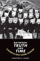 Between Truth and Time A History of Soviet Central Television by Christine Elaine Evans