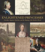 Enlightened Princesses Caroline, Augusta, Charlotte, and the Shaping of the Modern World by Cassandra Albinson