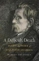 A Difficult Death The Life and Work of Jens Peter Jacobsen by Morten Hoi Jensen, James Wood
