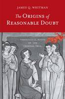 The Origins of Reasonable Doubt Theological Roots of the Criminal Trial by James Q. Whitman