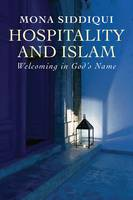 Hospitality and Islam Welcoming in God's Name by Mona Siddiqui