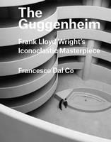 The Guggenheim Frank Lloyd Wright's Iconoclastic Masterpiece by Francesco Dal Co