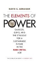 The Elements of Power Gadgets, Guns, and the Struggle for a Sustainable Future in the Rare Metal Age by David S. Abraham