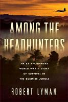 Among the Headhunters An Extraordinary World War II Story of Survival in the Burmese Jungle by Robert Lyman