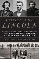 Shooting Lincoln Mathew Brady, Alexander Gardner, and the Race to Photograph the Story of the Century by Nicholas J. C. Pistor