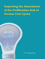 Improving the Assessment of the Proliferation Risk of Nuclear Fuel Cycles by Committee on Improving the Assessment of the Proliferation Risk of Nuclear Fuel Cycles, Nuclear and Radiation Studies Board, Divi